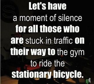 Let's Have A Moment Of Silence For All Those Who Are Stuck In Traffic On Their Way To The Gym To Ride The Stationary Bicycle